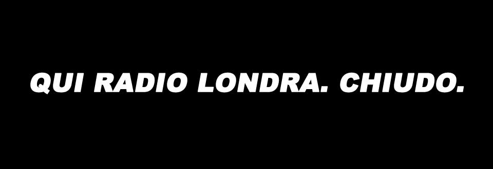 QUI RADIO LONDRA. CHIUDO.